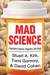 Mad Science : Psychiatric Coercion, Diagnosis and Drugs - Kirk, Stuart A.