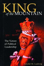 King of the Mountain : The Nature of Political Leadership - LUDWIG, ARNOLD M.