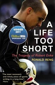 Life Too Short : The Tragedy of Robert Enke - Reng, Ronald