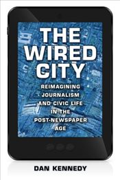 Wired City : Reimagining Journalism and Civic Life in the Post-Newspaper Age - Kennedy, Dan