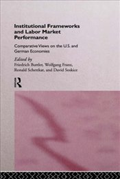 Institutional Frameworks and Labor Market Performance : Comparative Views on the US and German Econo - BUTTLER, FRIEDRICH