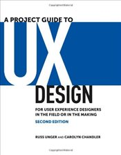 Project Guide to UX Design : For User Experience Designers in the Field or in the Making - Unger, Russ
