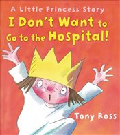 I Dont Want to Go to the Hospital! (Little Princess Story) - Ross, Tony