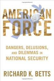 American Force: Dangers, Delusions, and Dilemmas in National Security  - Betts, Richard K.
