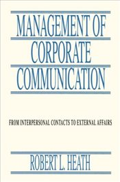 Management of Corporate Communication : From Interpersonal Contacts To External Affairs - Heath, Robert