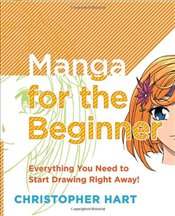 Manga for the Beginner : Everything You Need to Start Drawing Right Away! - Hart, Christopher