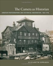 Camera as Historian: Amateur Photographers and Historical Imagination, 1885-1918 (Objects/Histories) - Edwards, Elizabeth