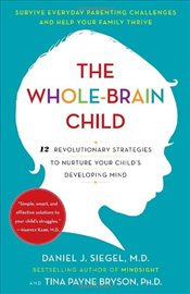 Whole-Brain Child : 12 Revolutionary Strategies to Nurture Your Childs Developing Mind - Siegel, Daniel J.