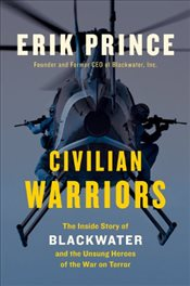 Civilian Warriors : The Inside Story of Blackwater and the Unsung Heroes of the War on Terror - Prince, Erik