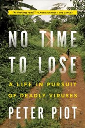 No Time to Lose : A Life in Pursuit of Deadly Viruses - Piot, Peter