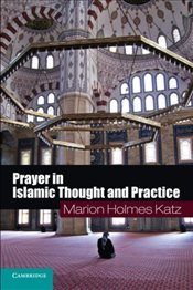 Prayer in Islamic Thought and Practice  - Katz, Marion Holmes