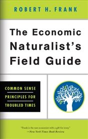 Economic Naturalists Field Guide : Common Sense Principles for Troubled Times - Frank, Robert