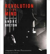 Revolution of the Mind : The Life of Andre Breton - Polizzotti, Mark