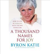 Thousand Names for Joy : How to Live in Harmony with the Way Things Are - Katie, Byron
