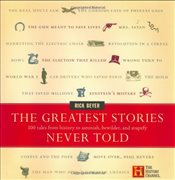 Greatest Stories Never Told : 100 Tales from History to Astonish, Bewilder and Stupefy - Beyer, Rick