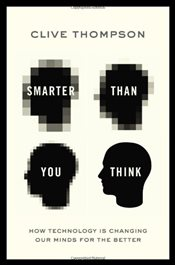 Smarter Than You Think : How Technology Is Changing Our Minds for the Better - Thompson, Clive