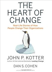 Heart of Change : Real-Life Stories of How People Change Their Organizations - Kotter, John P.