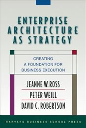 Enterprise Architecture As Strategy : Creating a Foundation for Business Execution - Ross, Jeanne W.