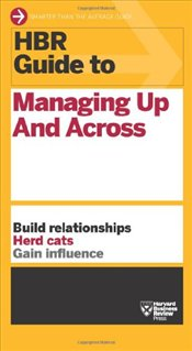 HBR Guide to Managing Up and Across (Harvard Business Review Guides) - Harvard Business