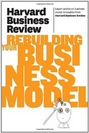 Harvard Business Review on Rebuilding Your Business Model - Harvard Business