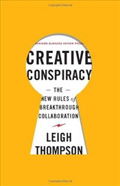 Creative Conspiracy : The New Rules of Breakthrough Collaboration - Thompson, Leigh