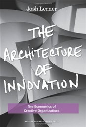 Architecture of Innovation : The Economics of Creative Organizations - Lerner, Josh