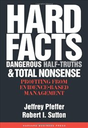 Hard Facts Dangerous Half-Truths and Total Nonsense : Profiting from Evidence-based Management - Pfeffer, Jeffrey