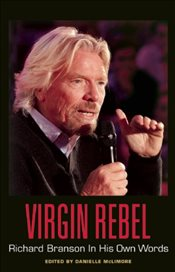 Virgin Rebel : Richard Branson In His Own Words -