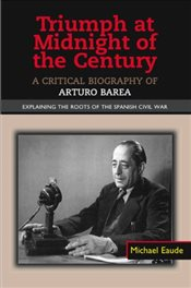 Triumph at Midnight in the Century: A Critical Biography of Arturo Barea - Explaining the Roots of t - Eaude, Michael