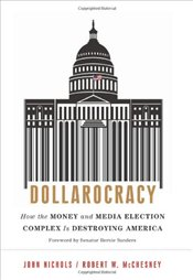 Dollarocracy : How the Money-and-Media Election Complex Is Destroying America - McChesney, Robert W.