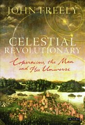 Celestial Revolutionary : Copernicus, the Man and His Universe - Freely, John
