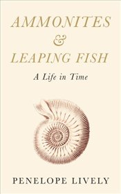 Ammonites and Leaping Fish : A Life in Time - Lively, Penelope