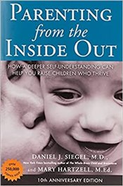 Parenting from the Inside Out : How a Deeper Self-Understanding Can Help You Raise Children - Siegel, Daniel J.