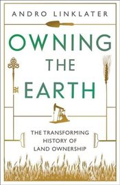 Owning the Earth : The Transforming History of Land Ownership - Linklater, Andro