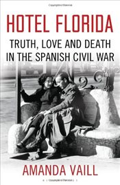Hotel Florida : Truth, Love and Death in the Spanish Civil War - Amanda, Vaill