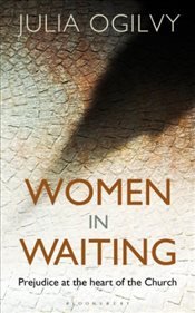 Women in Waiting : Prejudice at the Heart of the Church - Ogilvy, Julia