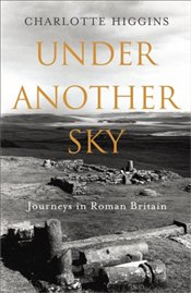 Under Another Sky : Journeys in Roman Britain - Higgins, Charlotte