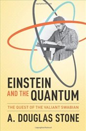 Einstein and the Quantum : The Quest of the Valiant Swabian - Stone, A. Douglas