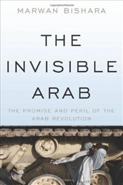 Invisible Arab : The Promise and Peril of the Arab Revolutions - Bishara, Marwan