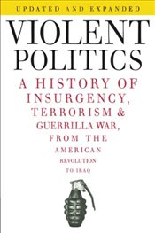 Violent Politics: A History of Insurgency, Terrorism, and Guerrilla War, from the American Revolutio - Polk, William R.