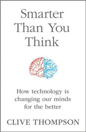 Smarter Than You Think: How Technology is Changing Our Minds for the Better - Thompson, Clive