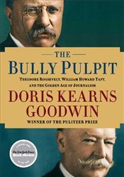Bully Pulpit: Theodore Roosevelt, William Howard Taft, and the Golden Age of Journalism - Goodwin, Doris Kearns