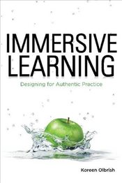 Immersive Learning : Designing for Authentic Practice - Olbrish, Koreen