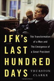 JFKs Last Hundred Days : The Transformation of a Man and the Emergence of a Great President - Clarke, Thurston