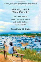 Big Truck That Went By : How the World Came to Save Haiti and Left Behind a Disaster - Katz, Jonathan