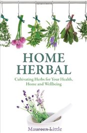 Home Herbal : Cultivating Herbs for Your Health, Home and Wellbeing - Little, Maureen