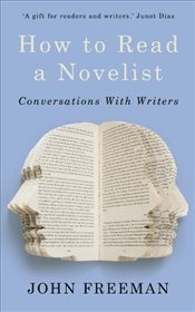 How to Read a Novelist : Conversations with Writers - Freeman, John
