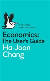 Economics :  The User Guide - Chang, Ha-Joon