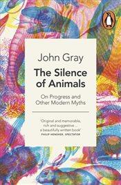 Silence of Animals : On Progress and Other Myths - Gray, John