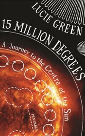 15 Million Degrees : A Journey to the Centre of the Sun - Green, Lucie